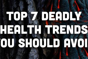 Top 7 Deadly Health Trends You Should Avoid