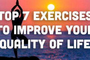 Top 7 Exercises to improve your quality of life.