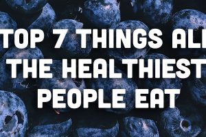 Top 7 Things All the Healthiest People Eat