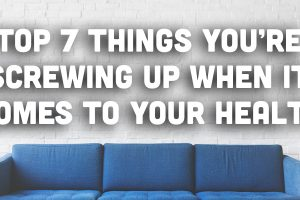 Top 7 Things You're Screwing Up When it Comes to Your health