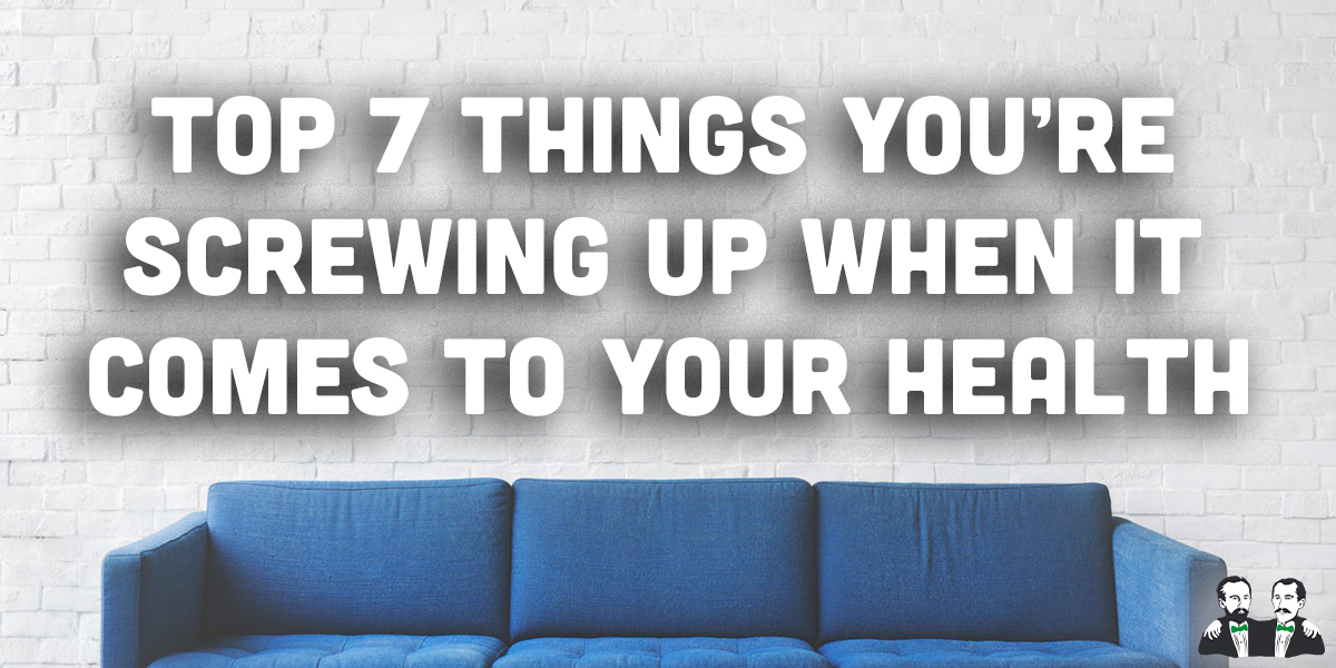 top 7, list, things screwing up your health