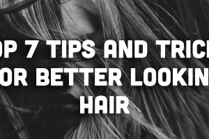 Top 7 Tips and Tricks for Better Looking Hair