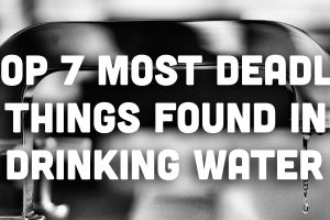 Top 7 Most Deadly Things Found in Drinking Water