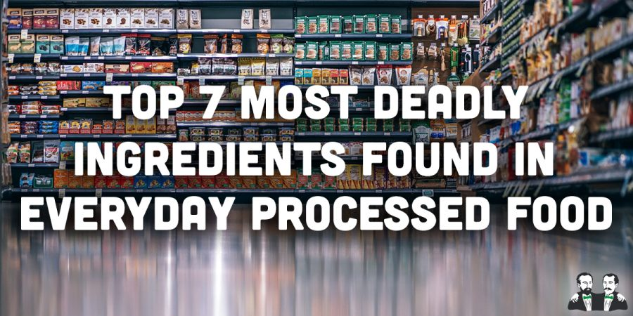 Top 7 Most Deadly Ingredients Found in Everyday Processed Food