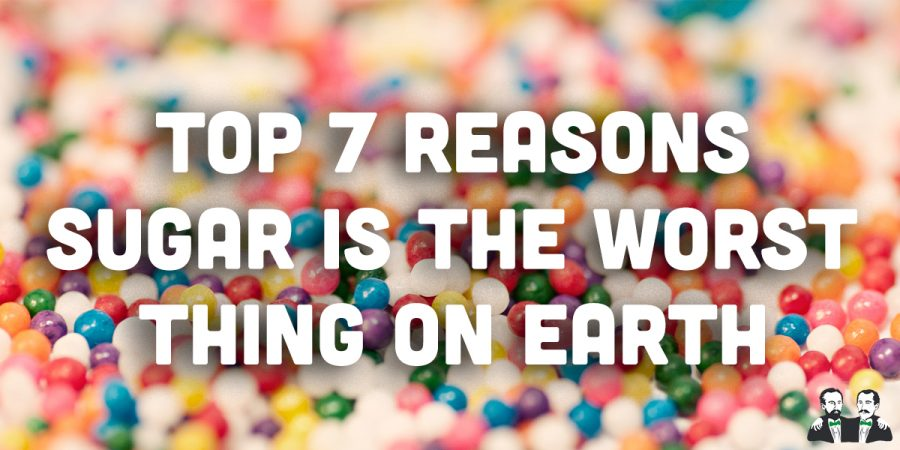Top 7 Reasons Sugar is the Worst Thing on Earth