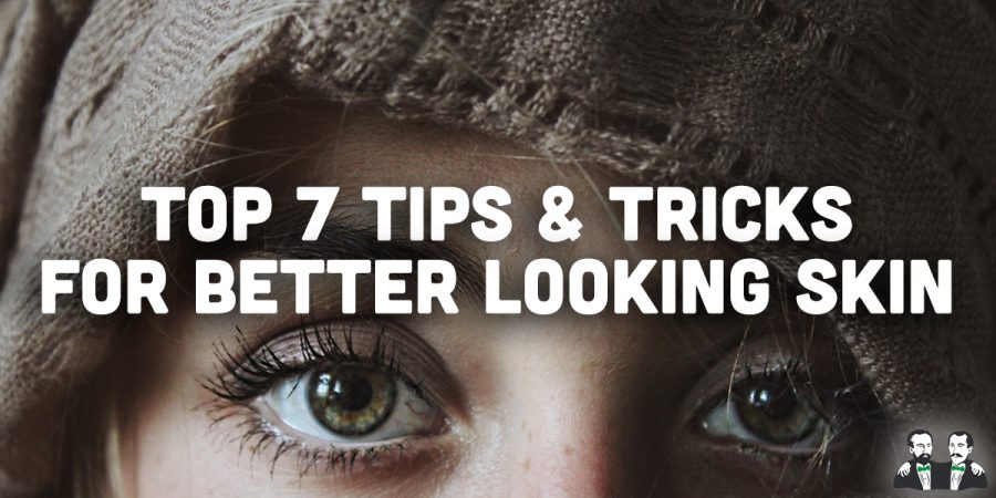 Top 7 Tips and Tricks for Better Looking Skin