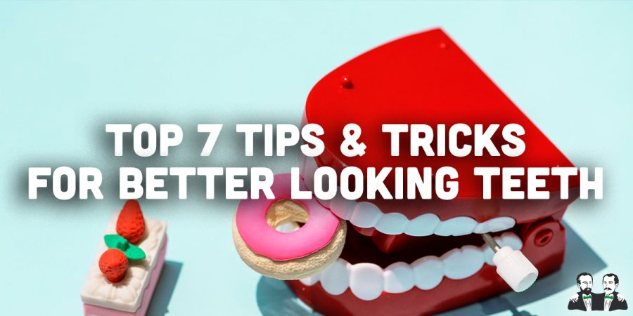 Top 7 Tips and Tricks for Better Looking Teeth