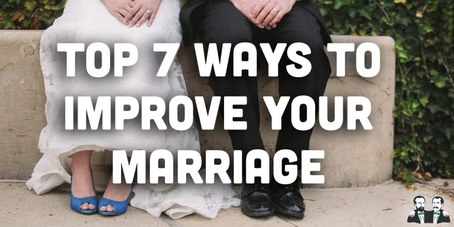 Top 7 Ways to Improve Your Marriage