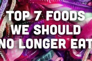 Top 7 Foods We Should No Longer Eat