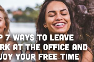 Top 7 Ways to Leave Work at The Office and Enjoy Your Free Time