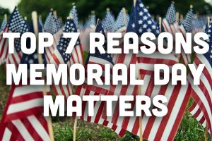 Top 7 Reasons Why Memorial Day Matters