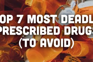 Top 7 Most Deadly Prescribed Drugs (Top 7 Drugs to Avoid)