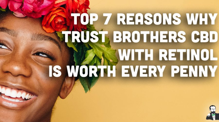 Top 7 Reasons Why Trust Brothers CBD With Retinol Is Worth Every Penny.
