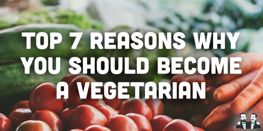 Top 7 Reasons Why We Should Become a Vegetarian