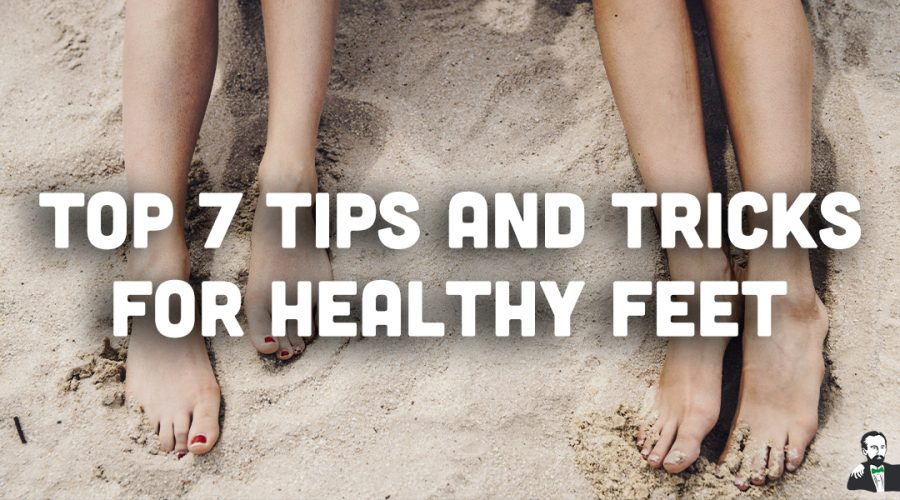 Top 7 Tips and Tricks for Healthy Feet