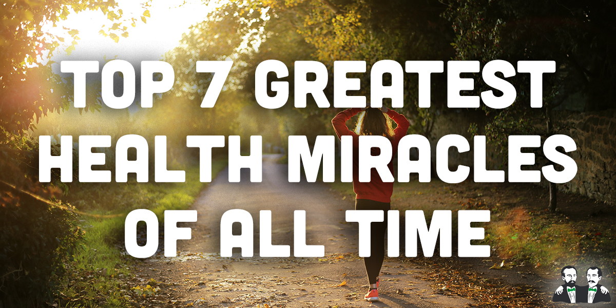 top 7 list,Greatest Health Miracles of All Time